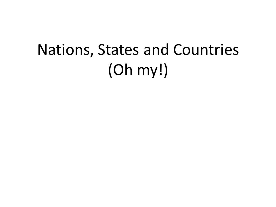 Nations, States and Countries (Oh my!)