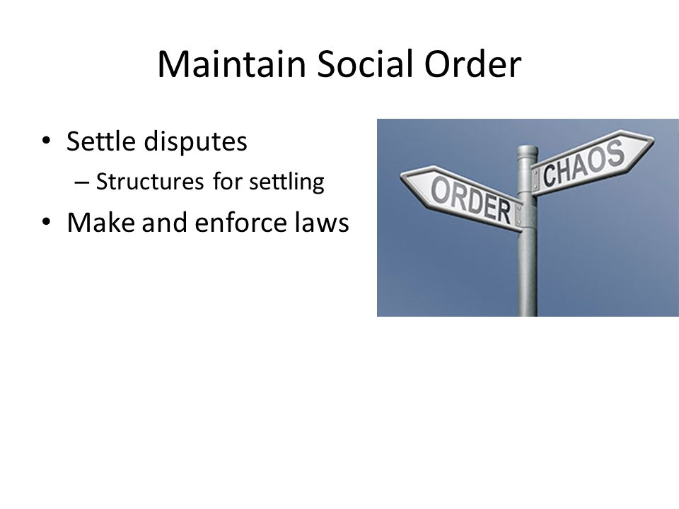 Maintain Social Order Settle disputes Make and enforce laws