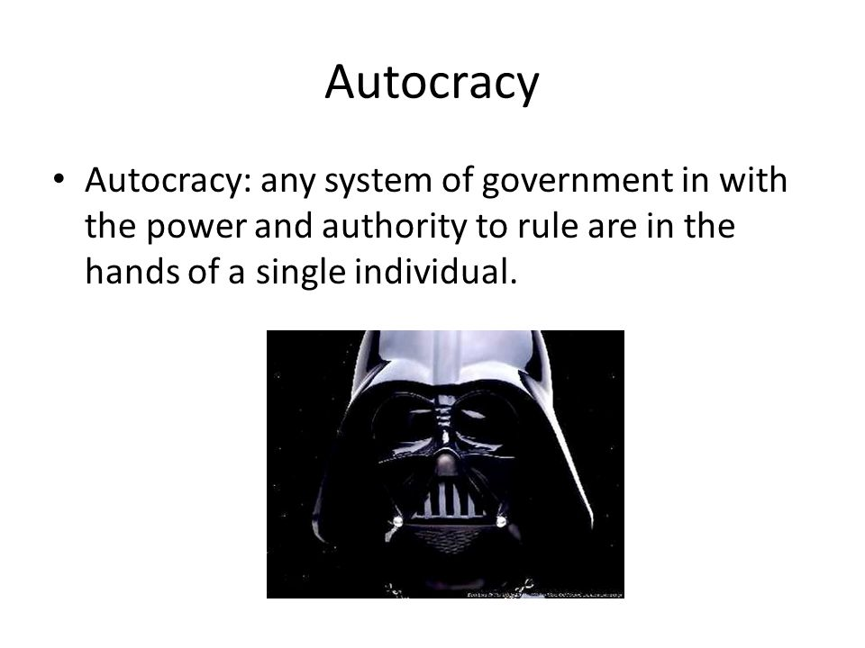 Autocracy Autocracy: any system of government in with the power and authority to rule are in the hands of a single individual.