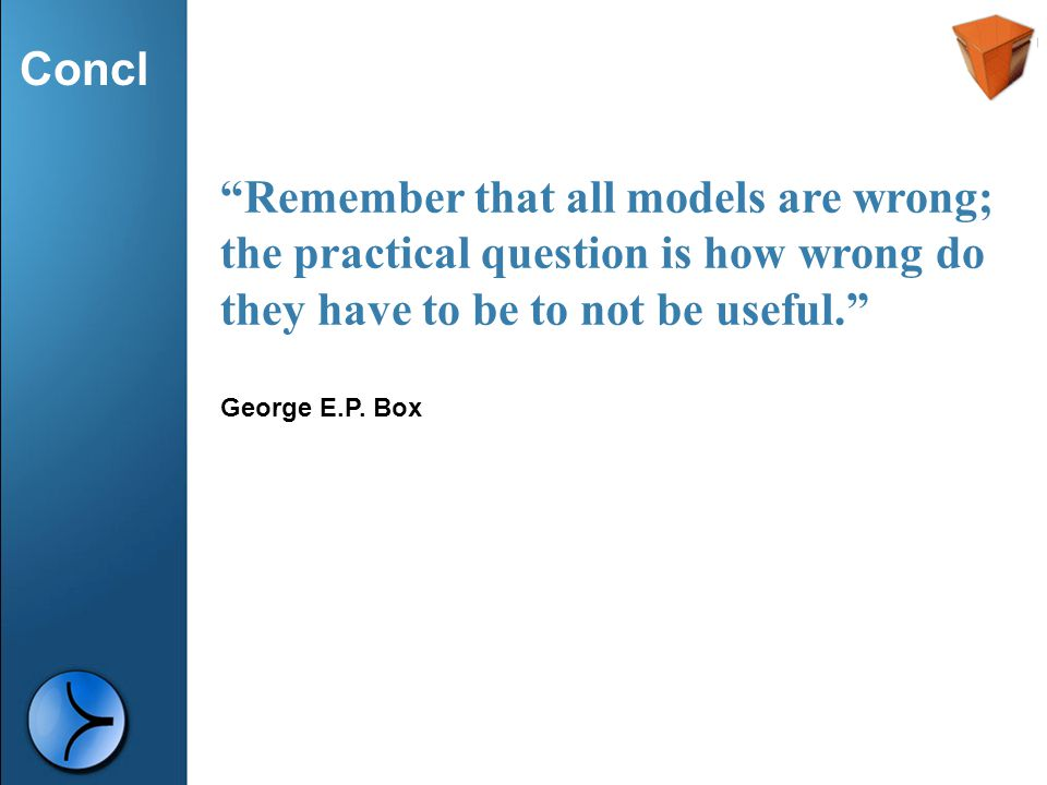 Remember that all models are wrong; the practical question is how wrong do they have to be to not be useful.