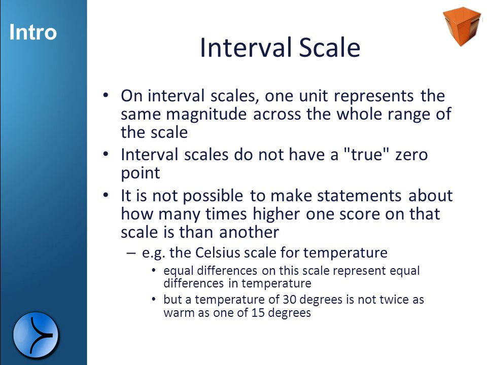 Interval Scale On interval scales, one unit represents the same magnitude across the whole range of the scale.