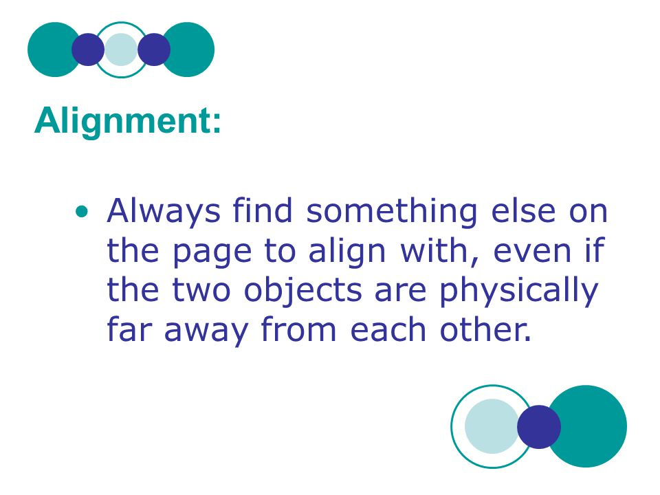 Alignment: Always find something else on the page to align with, even if the two objects are physically far away from each other.