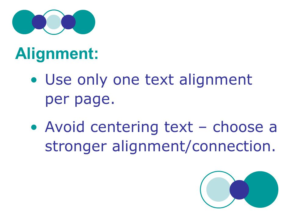 Alignment: Use only one text alignment per page.
