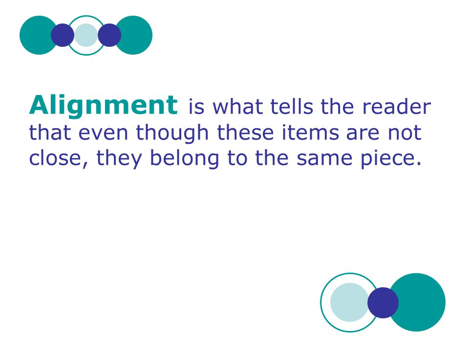 Alignment is what tells the reader that even though these items are not close, they belong to the same piece.