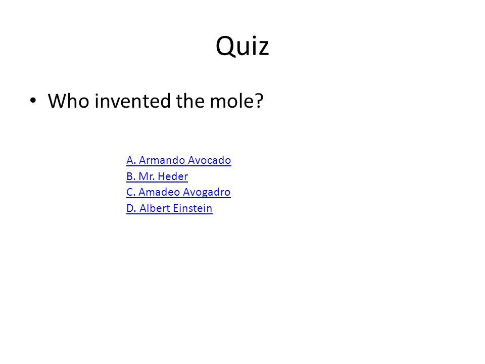 Quiz Who invented the mole A. Armando Avocado B. Mr. Heder
