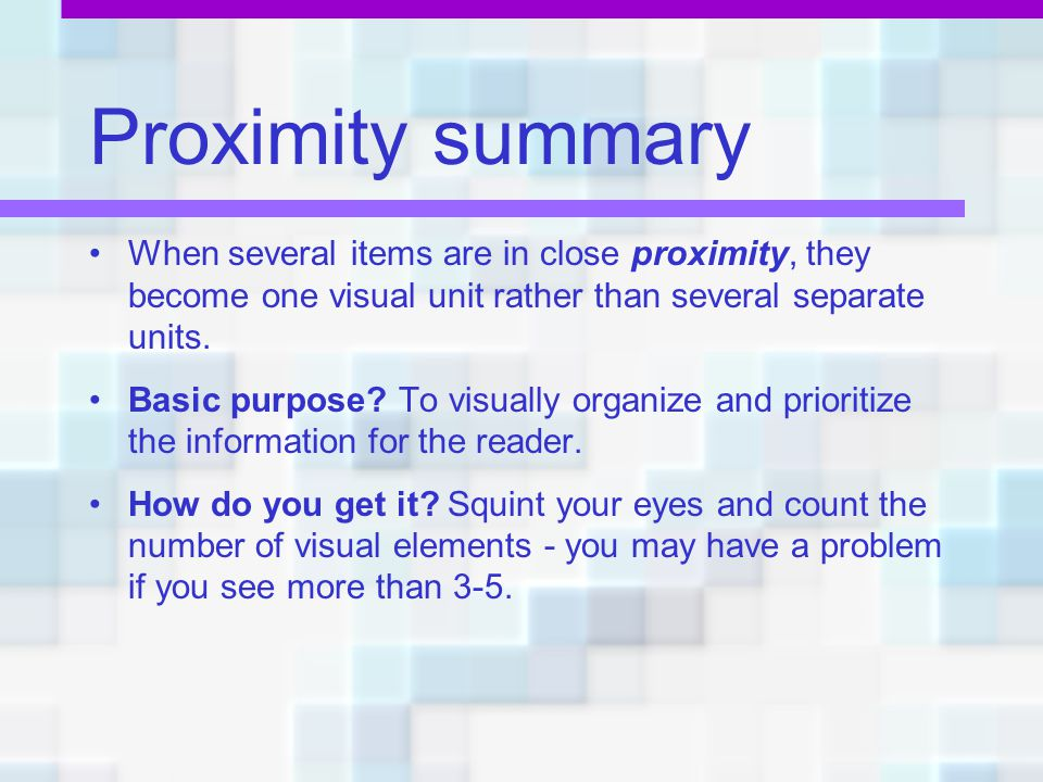 Proximity summary When several items are in close proximity, they become one visual unit rather than several separate units.