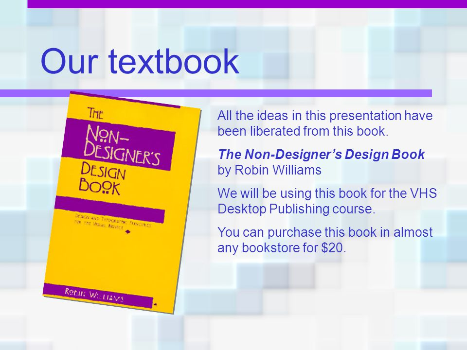 Our textbook All the ideas in this presentation have been liberated from this book. The Non-Designer's Design Book by Robin Williams.