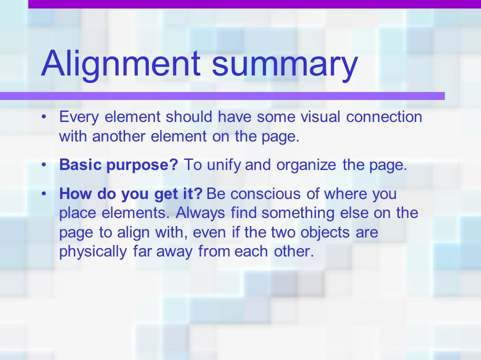 Alignment summary Every element should have some visual connection with another element on the page.