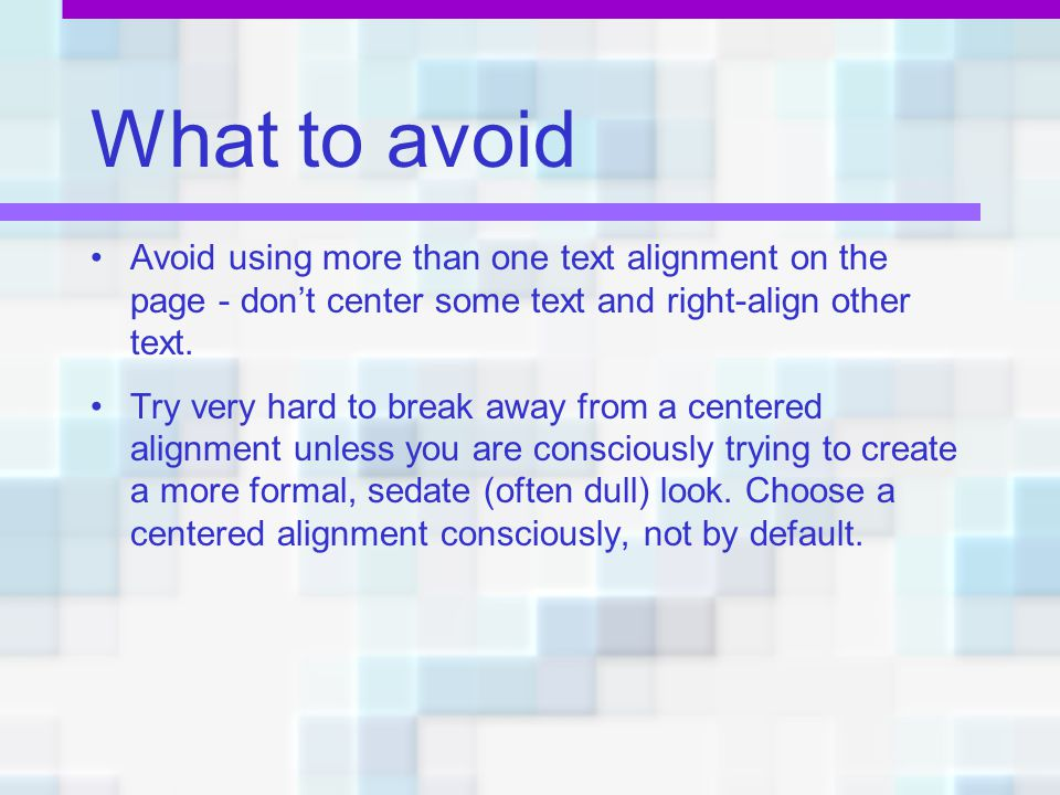 What to avoid Avoid using more than one text alignment on the page - don't center some text and right-align other text.