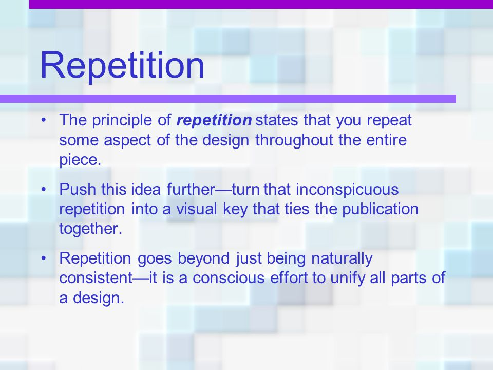 Repetition The principle of repetition states that you repeat some aspect of the design throughout the entire piece.