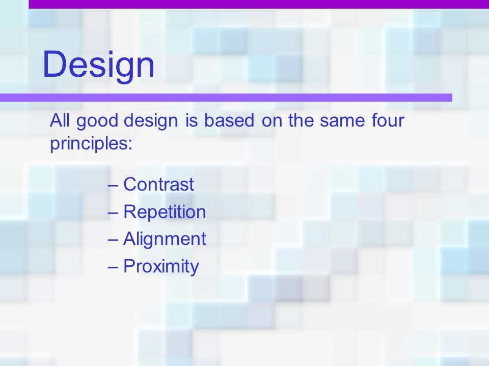 Design All good design is based on the same four principles: Contrast