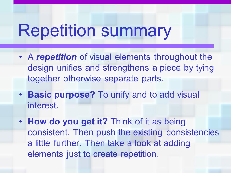 Repetition summary A repetition of visual elements throughout the design unifies and strengthens a piece by tying together otherwise separate parts.