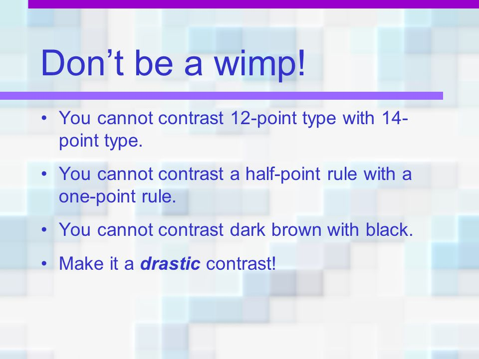 Don't be a wimp! You cannot contrast 12-point type with 14-point type.