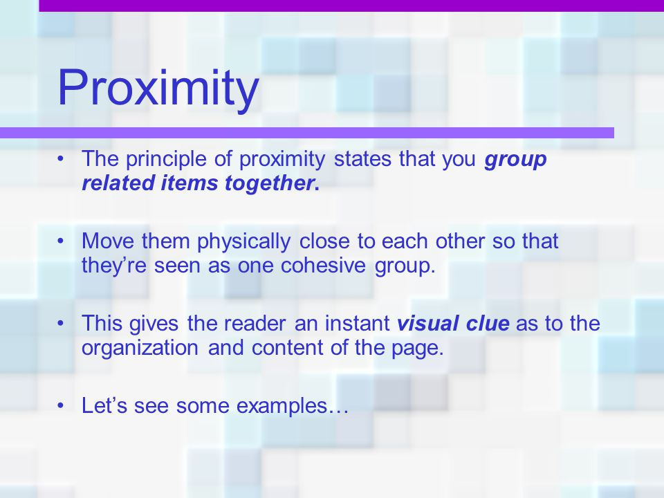 Proximity The principle of proximity states that you group related items together.