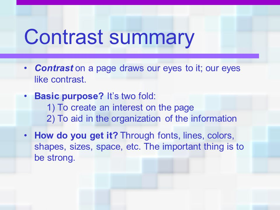 Contrast summary Contrast on a page draws our eyes to it; our eyes like contrast. Basic purpose It's two fold: