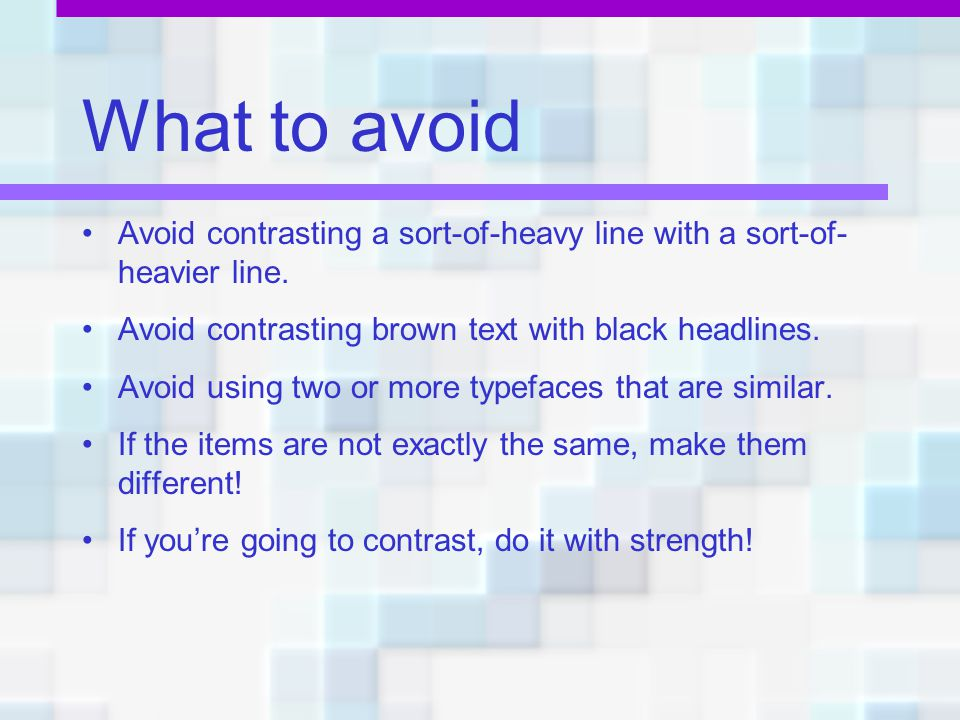 What to avoid Avoid contrasting a sort-of-heavy line with a sort-of-heavier line. Avoid contrasting brown text with black headlines.