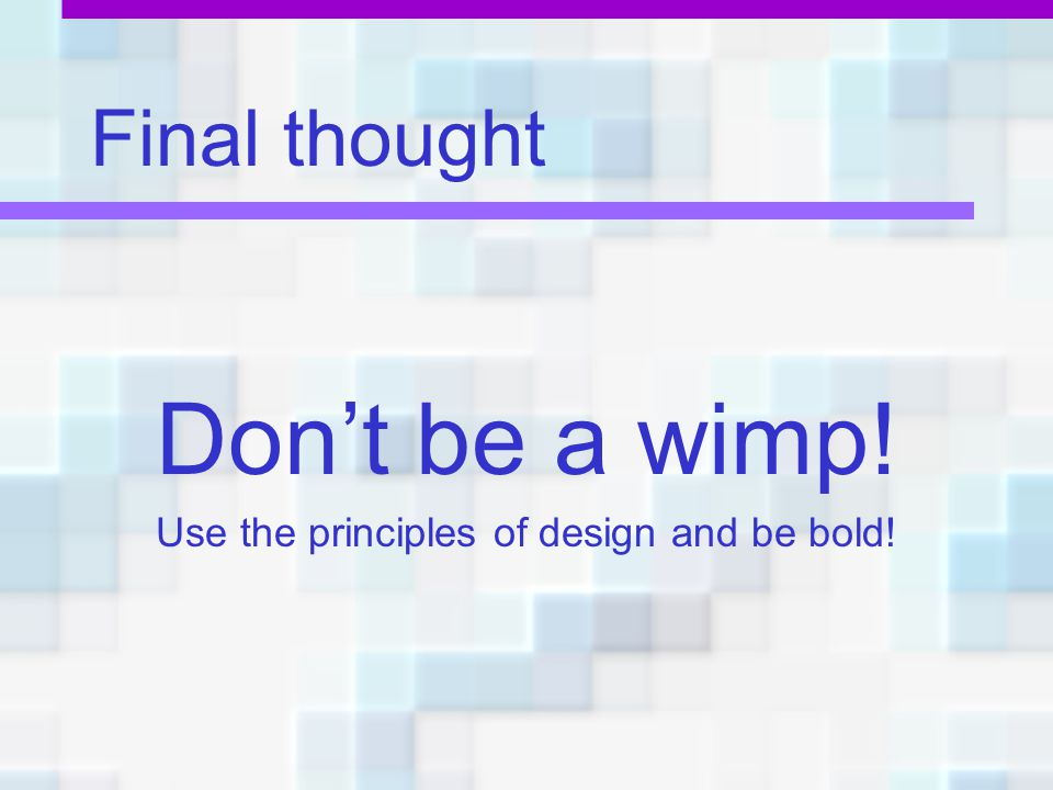 Use the principles of design and be bold!