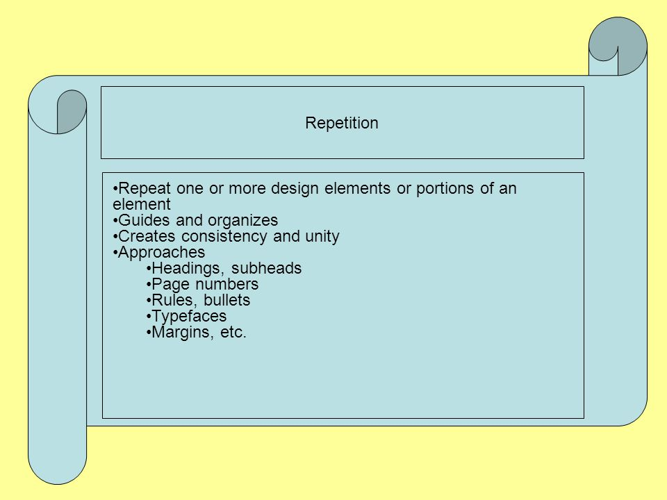 Repetition Repeat one or more design elements or portions of an element. Guides and organizes. Creates consistency and unity.