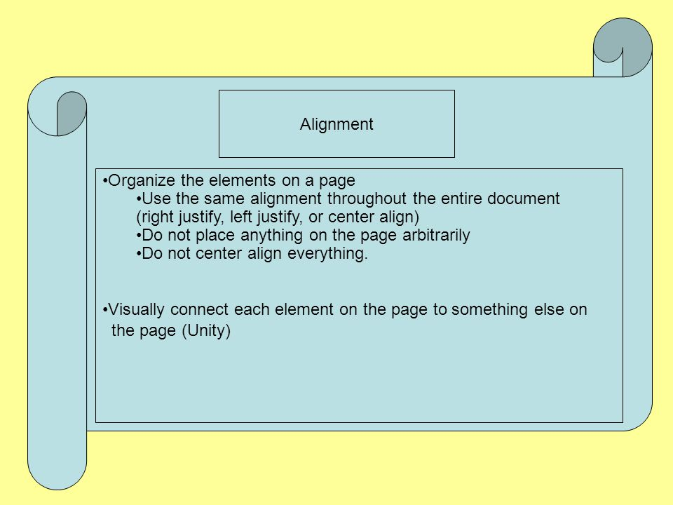 Alignment Organize the elements on a page. Use the same alignment throughout the entire document. (right justify, left justify, or center align)