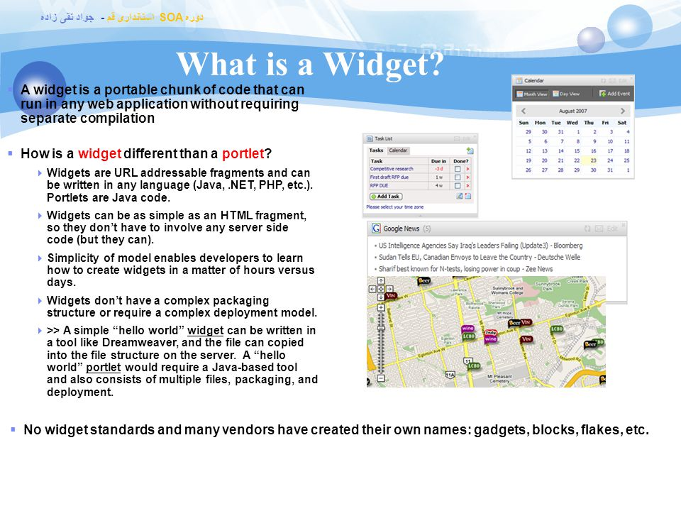 What is a Widget A widget is a portable chunk of code that can run in any web application without requiring separate compilation.
