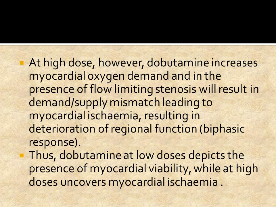 At high dose, however, dobutamine increases myocardial oxygen demand and in the presence of flow limiting stenosis will result in demand/supply mismatch leading to myocardial ischaemia, resulting in deterioration of regional function (biphasic response).