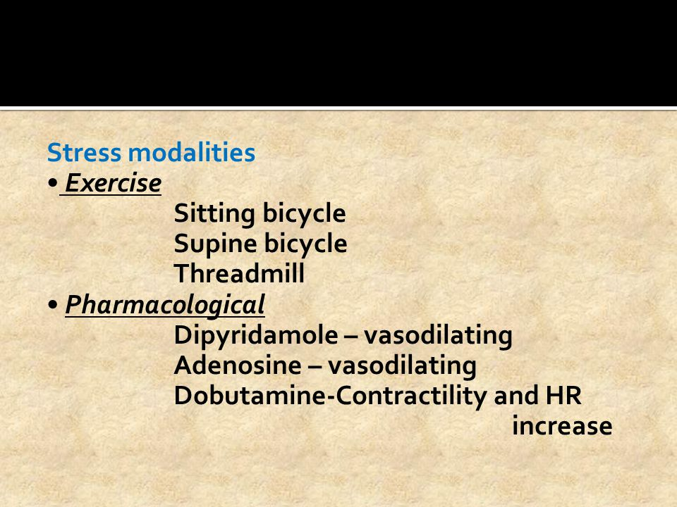 Stress modalities • Exercise Sitting bicycle Supine bicycle Threadmill • Pharmacological Dipyridamole – vasodilating Adenosine – vasodilating Dobutamine-Contractility and HR increase