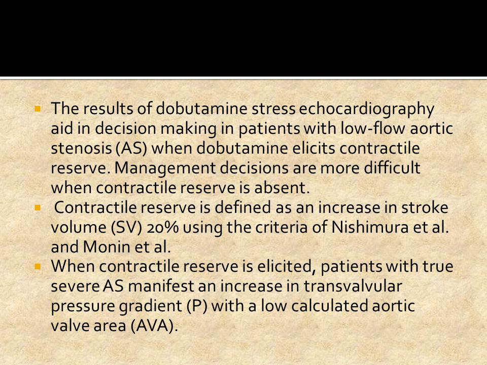 The results of dobutamine stress echocardiography aid in decision making in patients with low-flow aortic stenosis (AS) when dobutamine elicits contractile reserve. Management decisions are more difficult when contractile reserve is absent.