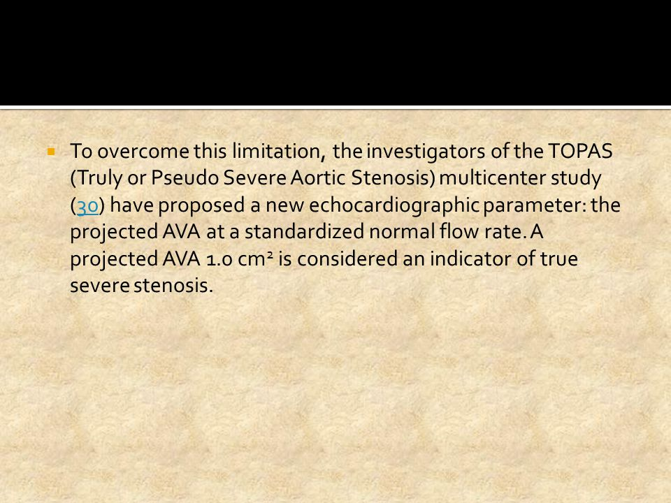 To overcome this limitation, the investigators of the TOPAS (Truly or Pseudo Severe Aortic Stenosis) multicenter study (30) have proposed a new echocardiographic parameter: the projected AVA at a standardized normal flow rate.