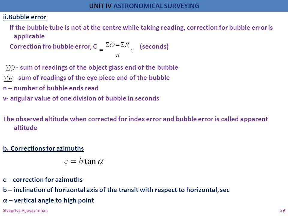 ii.Bubble error If the bubble tube is not at the centre while taking reading, correction for bubble error is applicable Correction fro bubble error, C (seconds) - sum of readings of the object glass end of the bubble - sum of readings of the eye piece end of the bubble n – number of bubble ends read v- angular value of one division of bubble in seconds The observed altitude when corrected for index error and bubble error is called apparent altitude b. Corrections for azimuths c – correction for azimuths b – inclination of horizontal axis of the transit with respect to horizontal, sec α – vertical angle to high point
