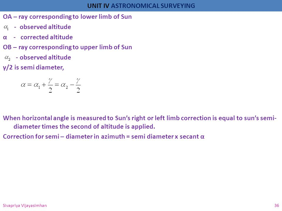 OA – ray corresponding to lower limb of Sun - observed altitude α - corrected altitude OB – ray corresponding to upper limb of Sun - observed altitude γ/2 is semi diameter, When horizontal angle is measured to Sun's right or left limb correction is equal to sun's semi-diameter times the second of altitude is applied. Correction for semi – diameter in azimuth = semi diameter x secant α