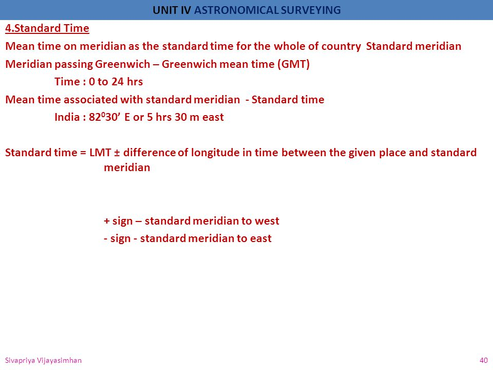 4.Standard Time Mean time on meridian as the standard time for the whole of country Standard meridian Meridian passing Greenwich – Greenwich mean time (GMT) Time : 0 to 24 hrs Mean time associated with standard meridian - Standard time India : 82030' E or 5 hrs 30 m east Standard time = LMT ± difference of longitude in time between the given place and standard meridian + sign – standard meridian to west - sign - standard meridian to east