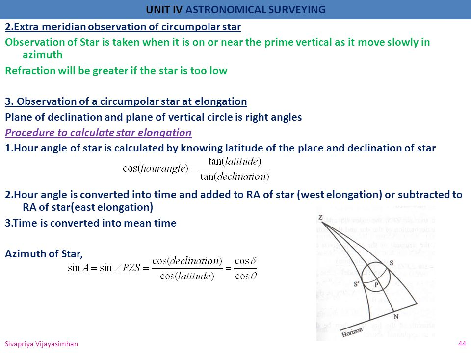 2.Extra meridian observation of circumpolar star Observation of Star is taken when it is on or near the prime vertical as it move slowly in azimuth Refraction will be greater if the star is too low 3. Observation of a circumpolar star at elongation Plane of declination and plane of vertical circle is right angles Procedure to calculate star elongation 1.Hour angle of star is calculated by knowing latitude of the place and declination of star 2.Hour angle is converted into time and added to RA of star (west elongation) or subtracted to RA of star(east elongation) 3.Time is converted into mean time Azimuth of Star,