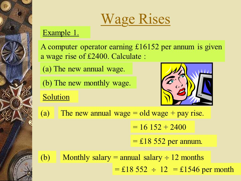 Wage Rises Example 1. A computer operator earning £16152 per annum is given a wage rise of £2400. Calculate :