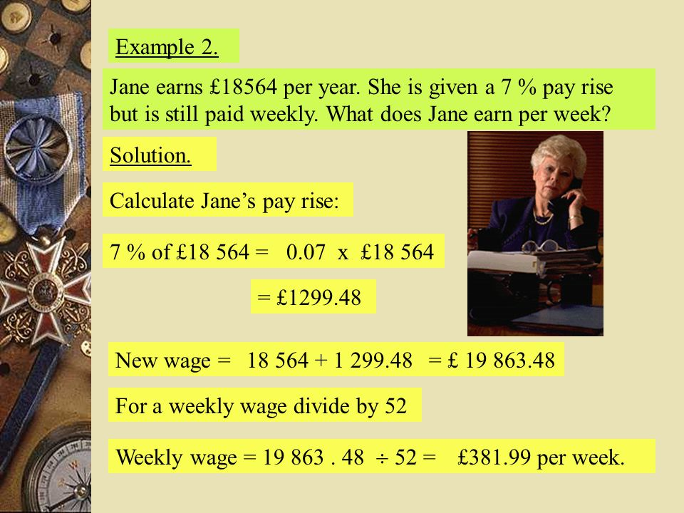 Example 2. Jane earns £18564 per year. She is given a 7 % pay rise but is still paid weekly. What does Jane earn per week