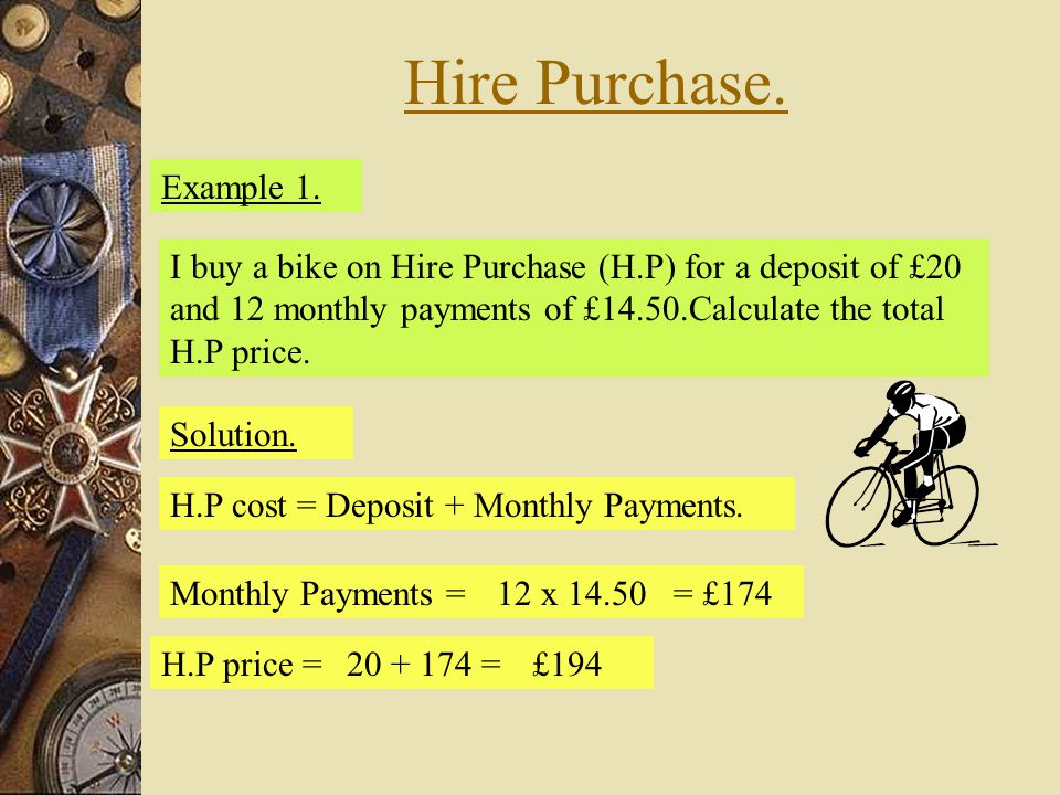 Hire Purchase. Example 1. I buy a bike on Hire Purchase (H.P) for a deposit of £20 and 12 monthly payments of £14.50.Calculate the total H.P price.