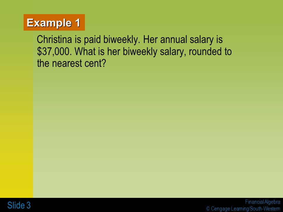 Example 1 Christina is paid biweekly. Her annual salary is $37,000.