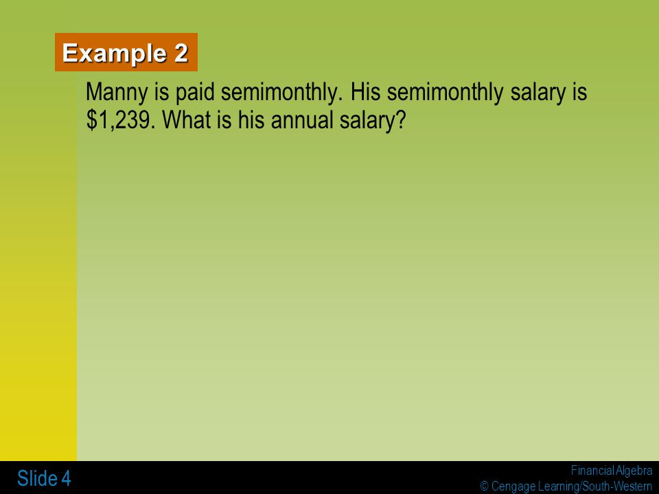 Example 2 Manny is paid semimonthly. His semimonthly salary is $1,239. What is his annual salary