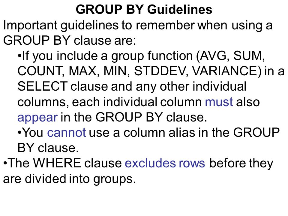 GROUP BY Guidelines Important guidelines to remember when using a GROUP BY clause are: