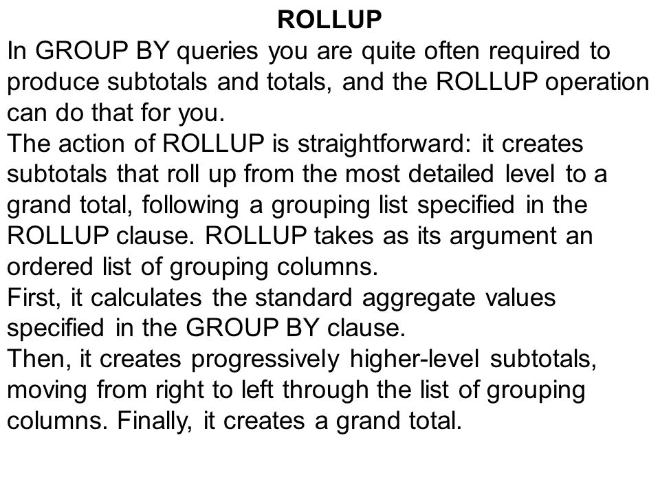 ROLLUP In GROUP BY queries you are quite often required to produce subtotals and totals, and the ROLLUP operation can do that for you.