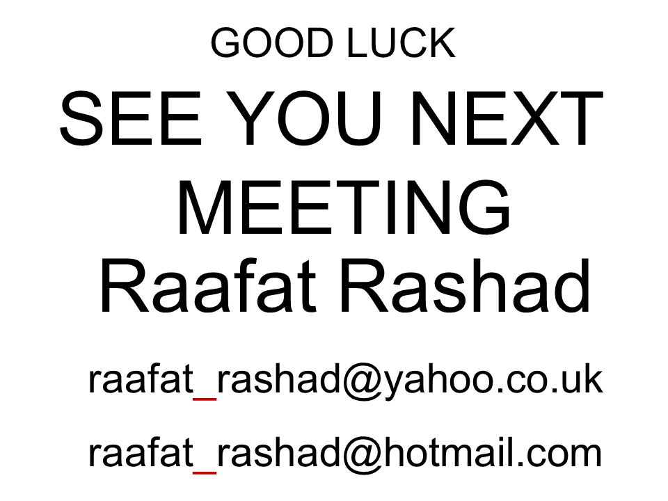 SEE YOU NEXT MEETING Raafat Rashad GOOD LUCK raafat_rashad@yahoo.co.uk