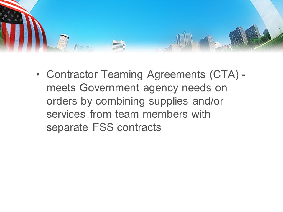 Contractor Teaming Agreements (CTA) - meets Government agency needs on orders by combining supplies and/or services from team members with separate FSS contracts