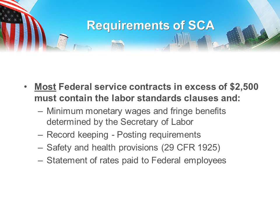 Requirements of SCA Most Federal service contracts in excess of $2,500 must contain the labor standards clauses and: