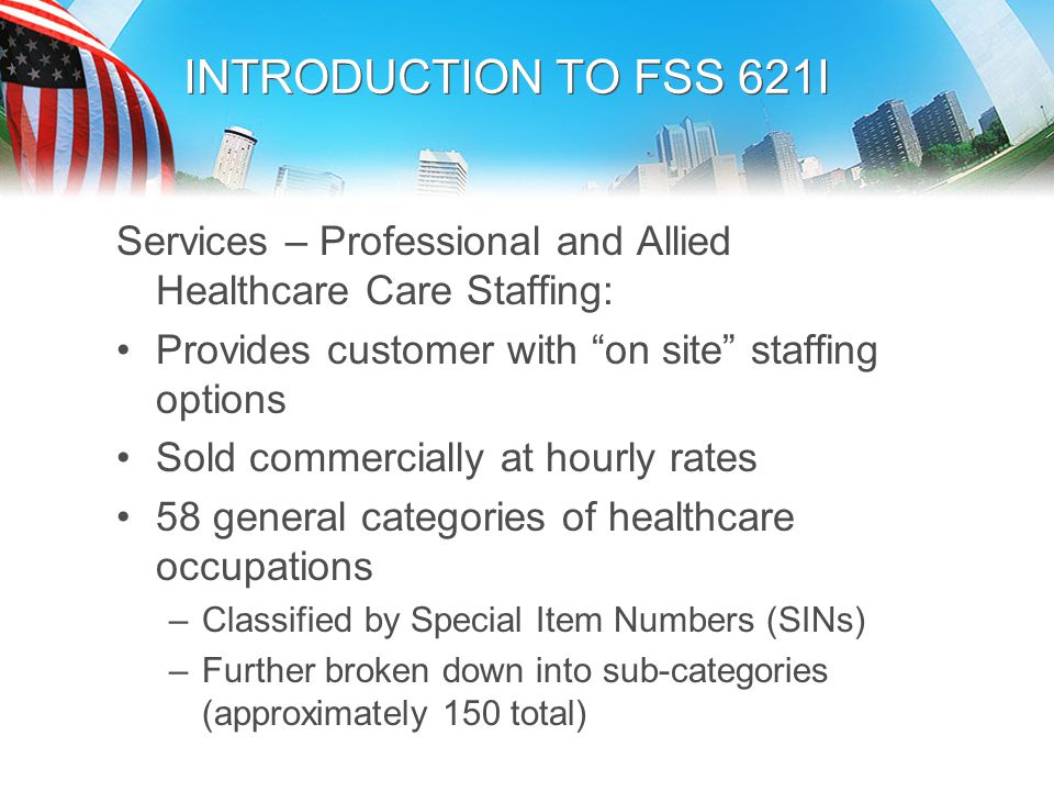 INTRODUCTION TO FSS 621I Services – Professional and Allied Healthcare Care Staffing: Provides customer with on site staffing options.
