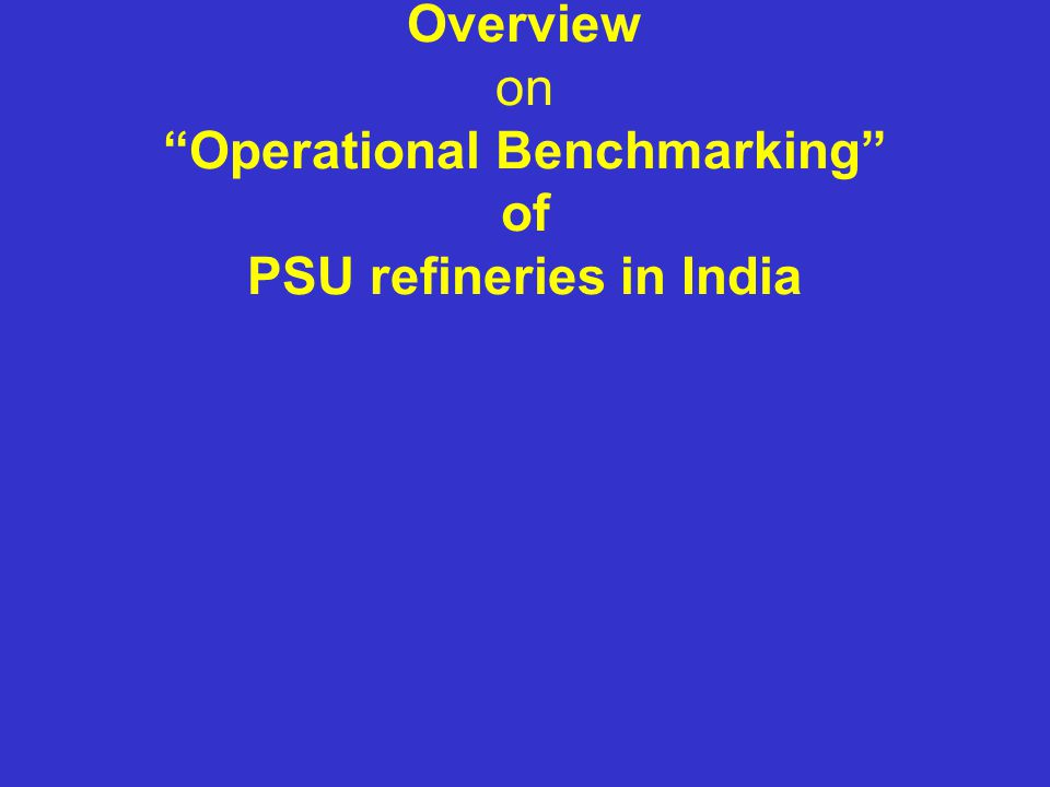 Overview on Operational Benchmarking of PSU refineries in India