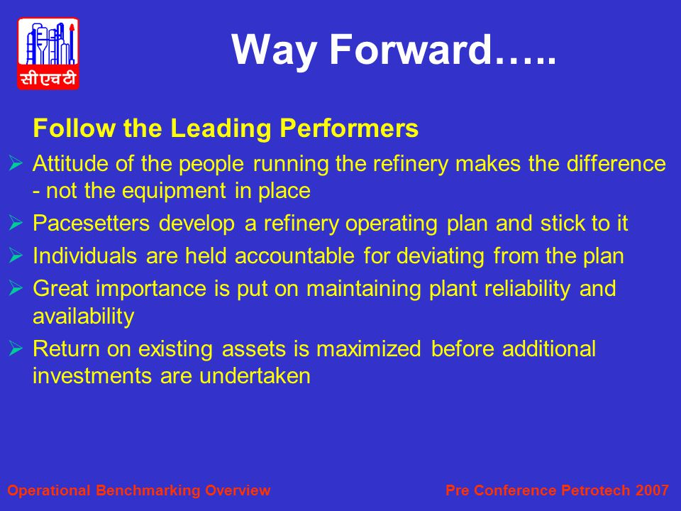 Way Forward….. Follow the Leading Performers. Attitude of the people running the refinery makes the difference - not the equipment in place.
