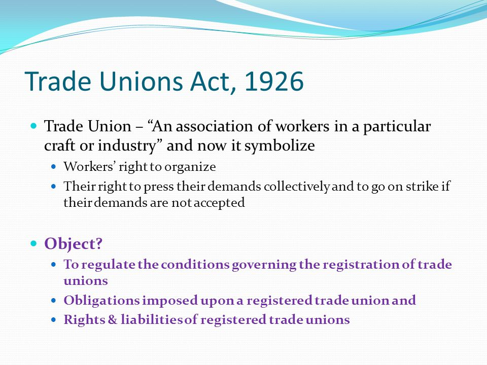 Trade Unions Act, 1926 Trade Union – An association of workers in a particular craft or industry and now it symbolize.