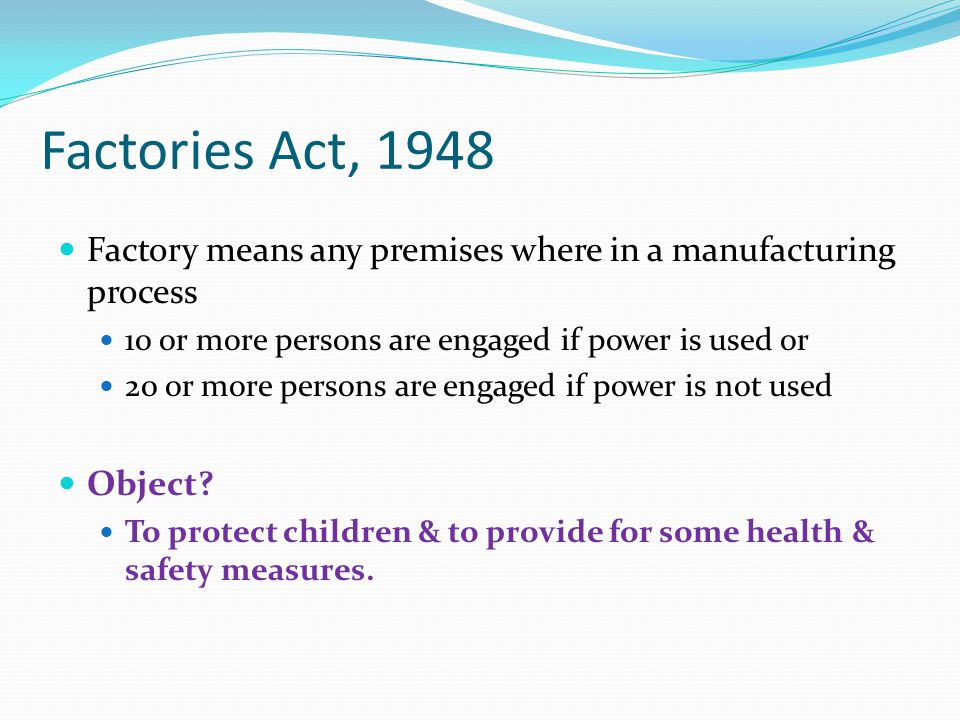 Factories Act, 1948 Factory means any premises where in a manufacturing process. 10 or more persons are engaged if power is used or.