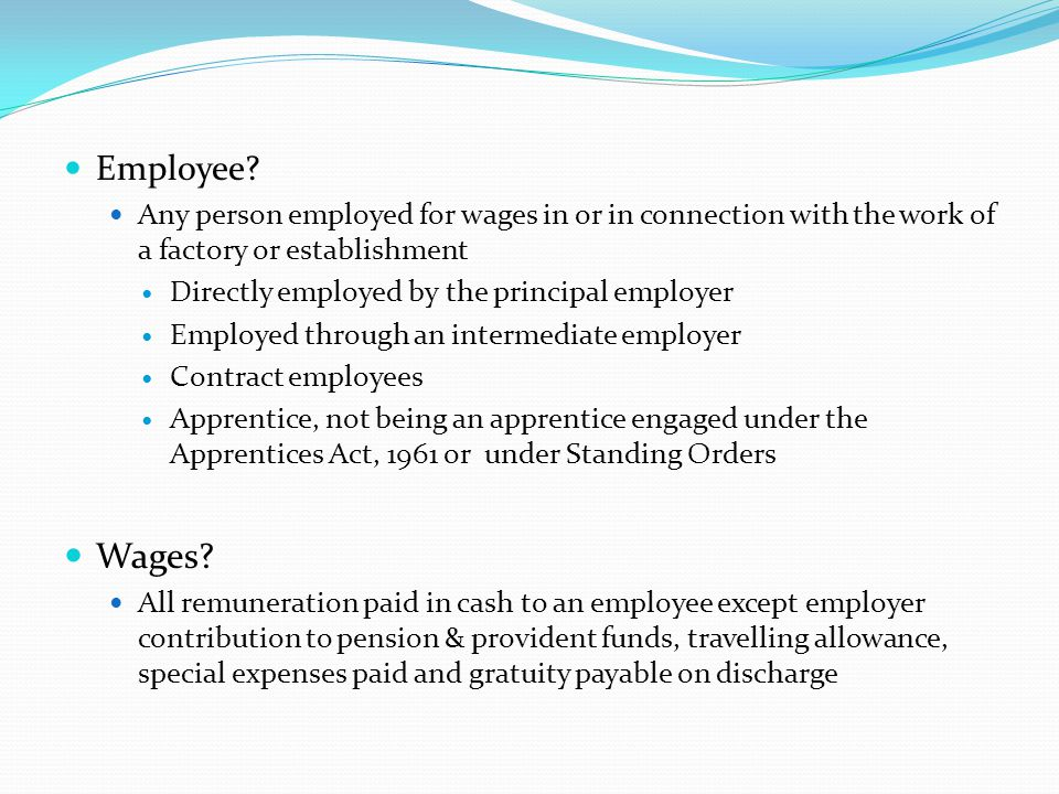 Employee Any person employed for wages in or in connection with the work of a factory or establishment.