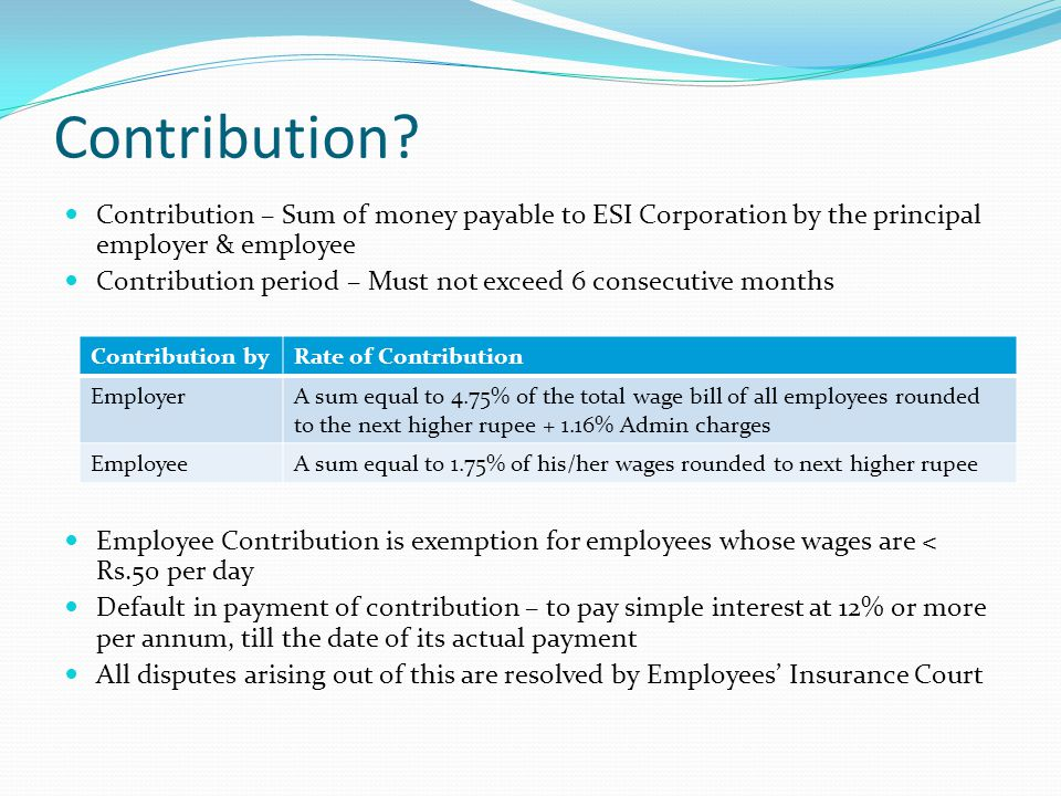 Contribution Contribution – Sum of money payable to ESI Corporation by the principal employer & employee.