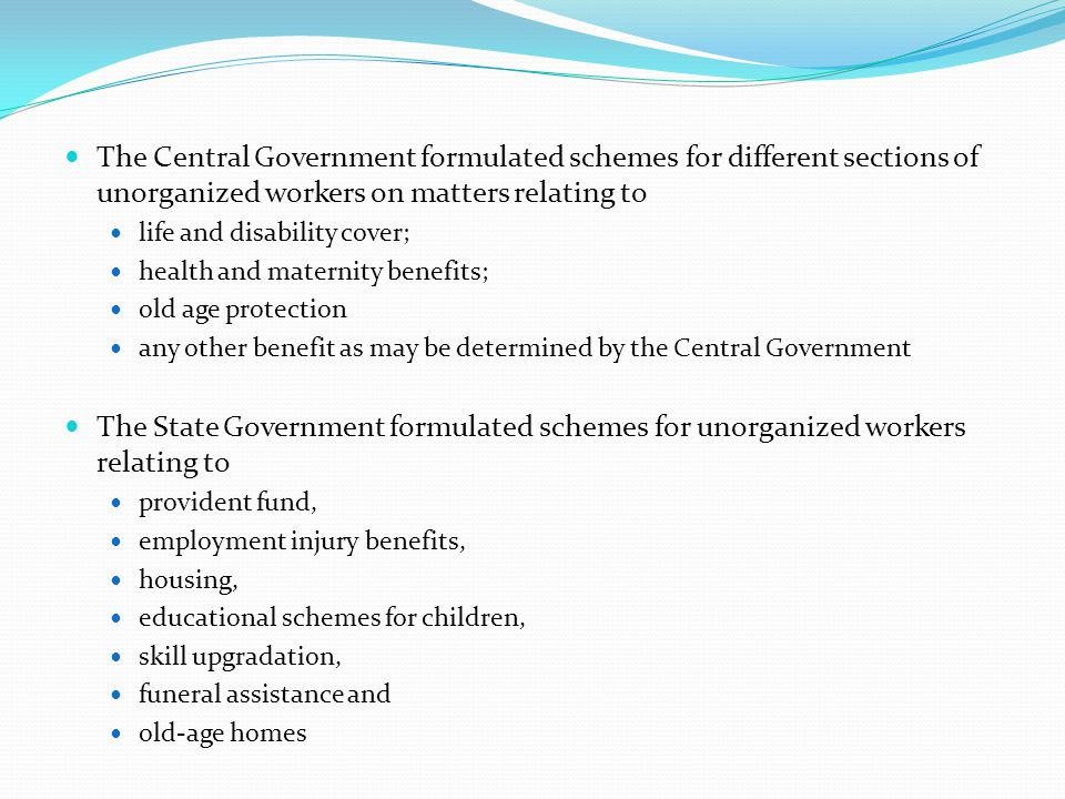 The Central Government formulated schemes for different sections of unorganized workers on matters relating to